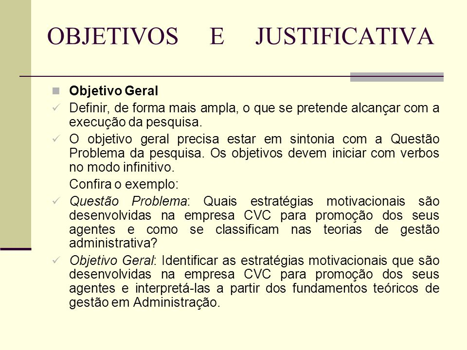 OBJETIVOS E JUSTIFICATIVA Objetivo Geral Definir, de forma mais ampla, o que se pretende alcançar com a execução da pesquisa. O objetivo geral precisa