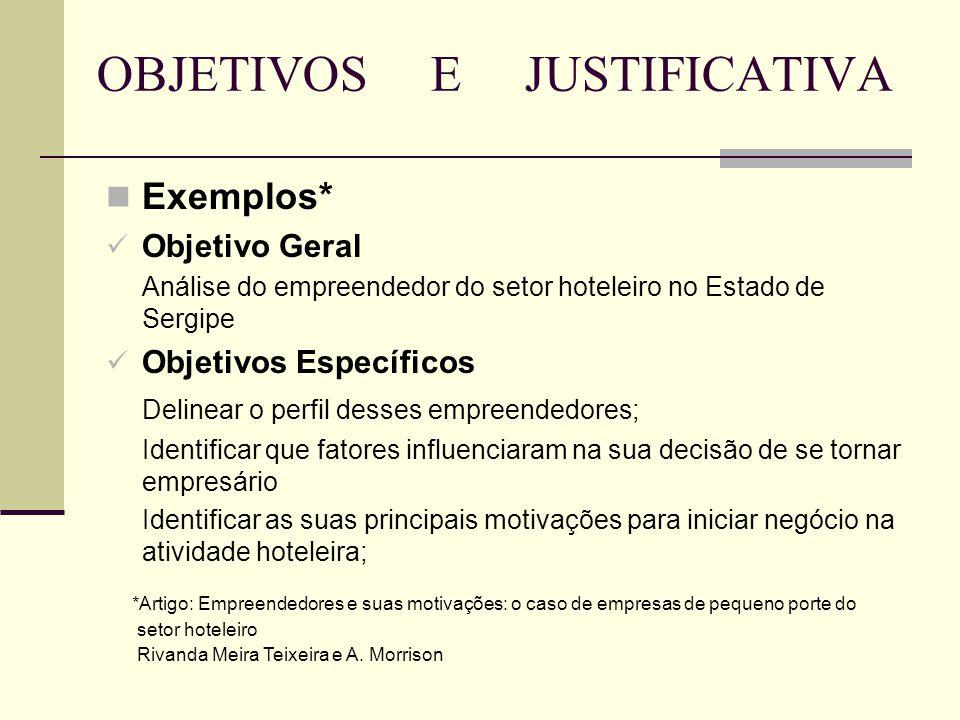OBJETIVOS E JUSTIFICATIVA Exemplos* Objetivo Geral Análise do empreendedor do setor hoteleiro no Estado de Sergipe Objetivos Específicos Delinear o pe