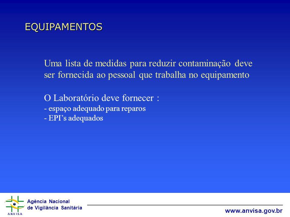 Agência Nacional de Vigilância Sanitária www.anvisa.gov.br EQUIPAMENTOS Uma lista de medidas para reduzir contaminação deve ser fornecida ao pessoal que trabalha no equipamento O Laboratório deve fornecer : - espaço adequado para reparos - EPI's adequados