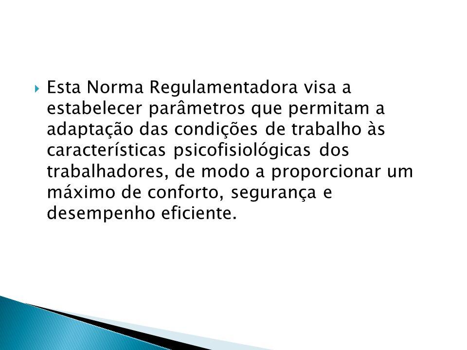  Esta Norma Regulamentadora visa a estabelecer parâmetros que permitam a adaptação das condições de trabalho às características psicofisiológicas dos trabalhadores, de modo a proporcionar um máximo de conforto, segurança e desempenho eficiente.