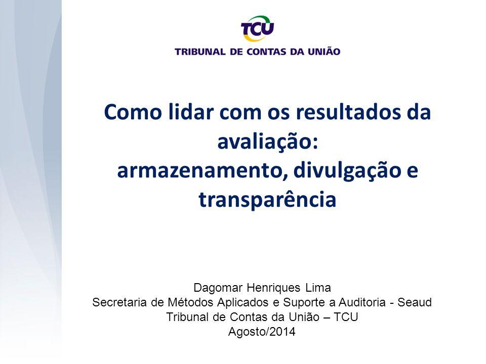 Como lidar com os resultados da avaliação: armazenamento, divulgação e transparência Dagomar Henriques Lima Secretaria de Métodos Aplicados e Suporte a Auditoria - Seaud Tribunal de Contas da União – TCU Agosto/2014