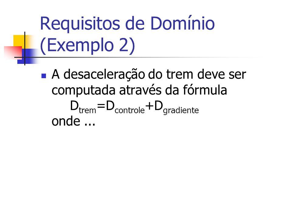Requisitos de Domínio (Exemplo 2) A desaceleração do trem deve ser computada através da fórmula D trem =D controle +D gradiente onde...