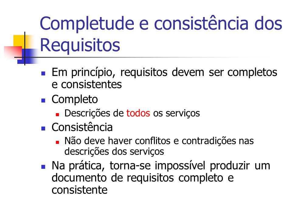 Completude e consistência dos Requisitos Em princípio, requisitos devem ser completos e consistentes Completo Descrições de todos os serviços Consistê