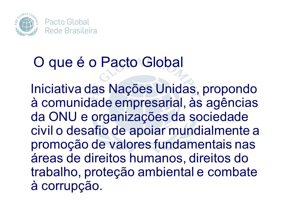 O que é o Pacto Global Iniciativa das Nações Unidas, propondo à comunidade empresarial, às agências da ONU e organizações da sociedade civil o desafio de apoiar mundialmente a promoção de valores fundamentais nas áreas de direitos humanos, direitos do trabalho, proteção ambiental e combate à corrupção.