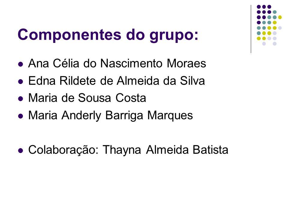 Componentes do grupo: Ana Célia do Nascimento Moraes Edna Rildete de Almeida da Silva Maria de Sousa Costa Maria Anderly Barriga Marques Colaboração: