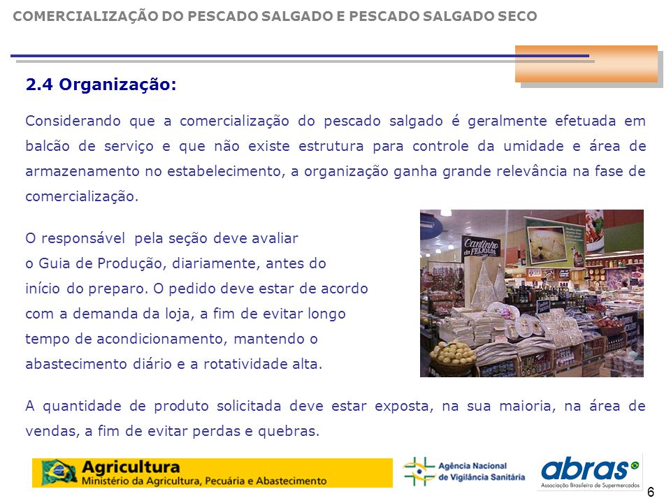 7 2.4 Organização: Considerando que a comercialização do pescado salgado é geralmente efetuada em balcão de serviço e que não existe estrutura para controle da umidade e área de armazenamento no estabelecimento, a organização ganha grande relevância na fase de comercialização.