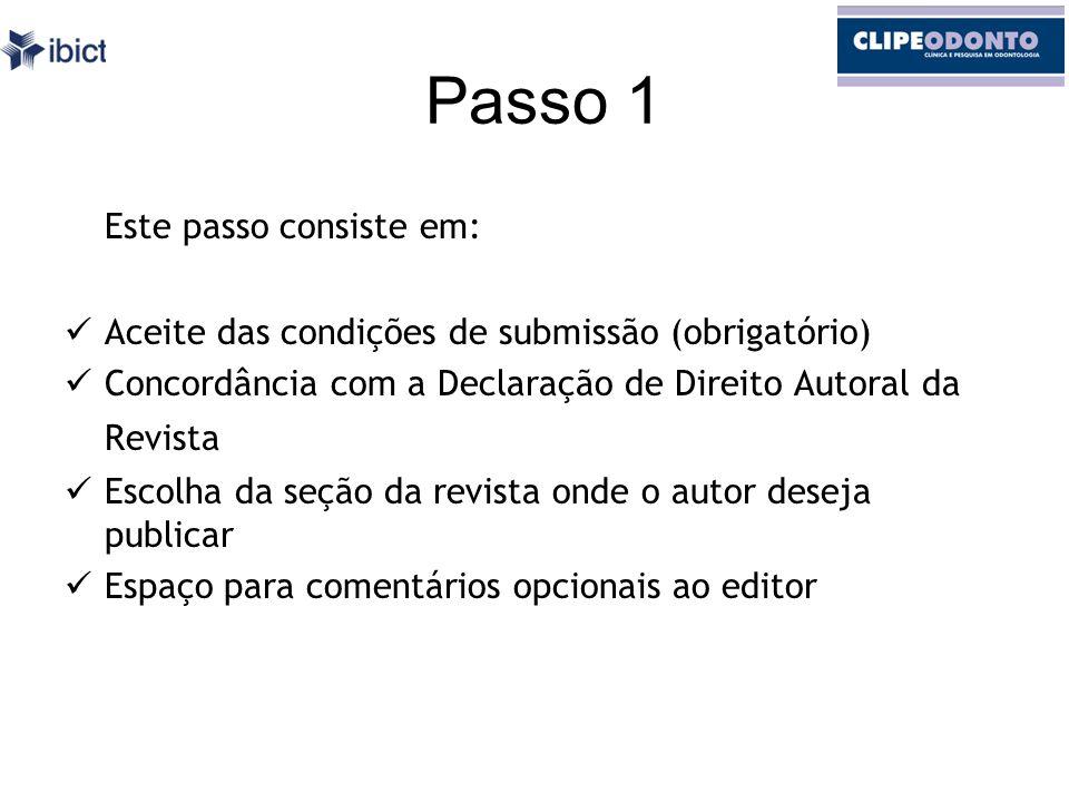 Passo 1 Este passo consiste em: Aceite das condições de submissão (obrigatório) Concordância com a Declaração de Direito Autoral da Revista Escolha da seção da revista onde o autor deseja publicar Espaço para comentários opcionais ao editor