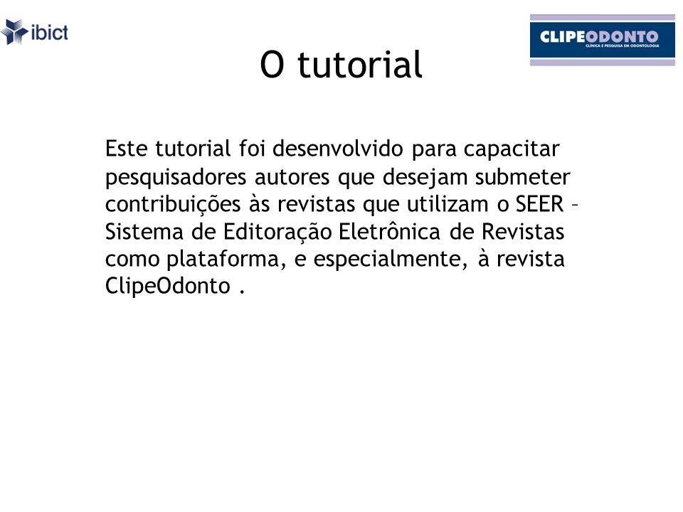O tutorial Este tutorial foi desenvolvido para capacitar pesquisadores autores que desejam submeter contribuições às revistas que utilizam o SEER – Sistema de Editoração Eletrônica de Revistas como plataforma, e especialmente, à revista ClipeOdonto.