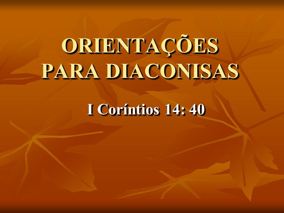 ORIENTAÇÕES PARA DIACONISAS I Coríntios 14: 40 I Coríntios 14: 40 I Coríntios 14: 40 I Coríntios 14: 40