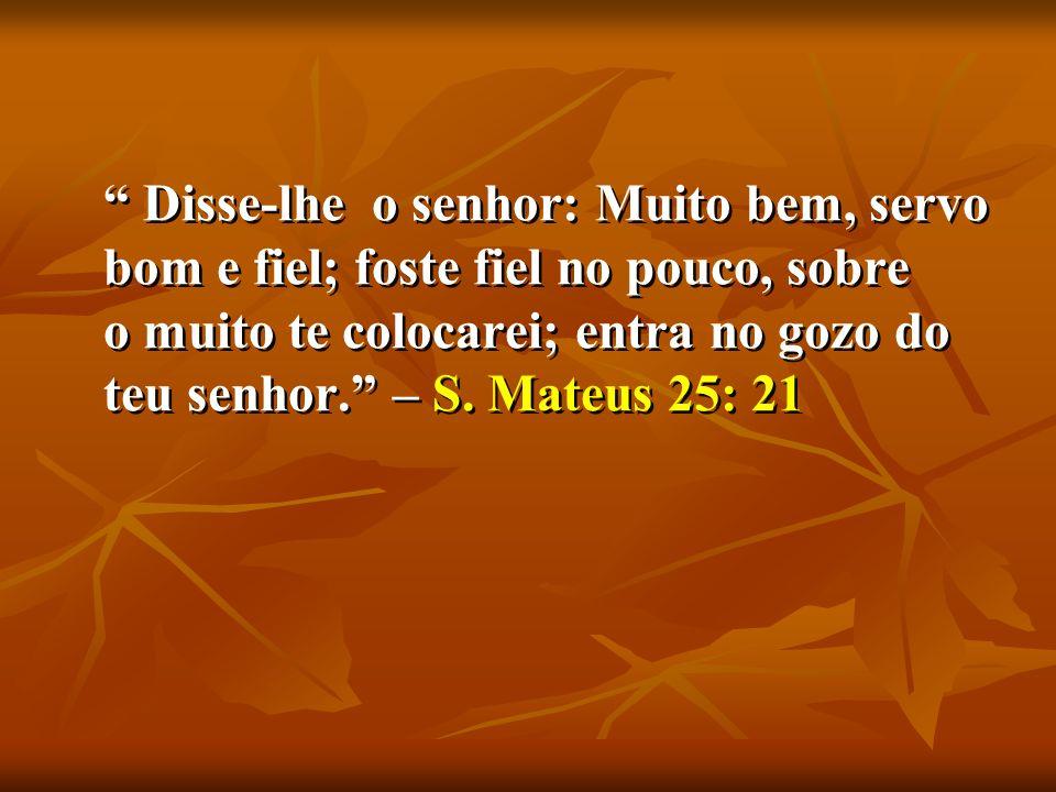 Disse-lhe o senhor: Muito bem, servo bom e fiel; foste fiel no pouco, sobre o muito te colocarei; entra no gozo do teu senhor. – S.
