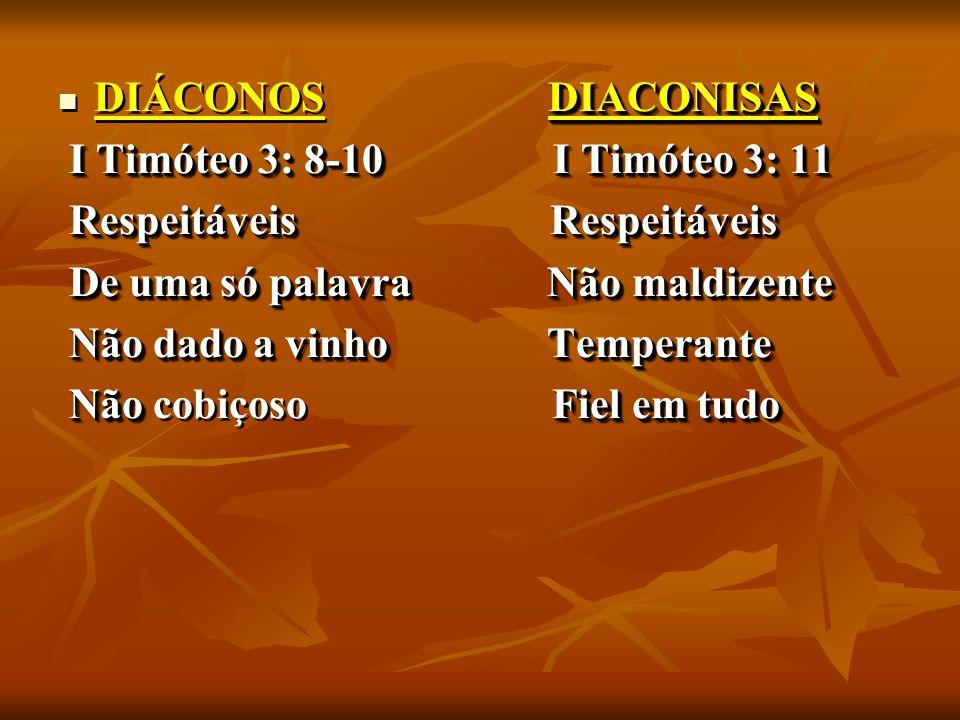 DIACONISAS DIÁCONOS DIACONISAS I Timóteo 3: 8-10 I Timóteo 3: 11 I Timóteo 3: 8-10 I Timóteo 3: 11 Respeitáveis Respeitáveis Respeitáveis Respeitáveis De uma só palavra Não maldizente De uma só palavra Não maldizente Não dado a vinho Temperante Não dado a vinho Temperante Não Fiel em tudo Não cobiçoso Fiel em tudo DIACONISAS DIÁCONOS DIACONISAS I Timóteo 3: 8-10 I Timóteo 3: 11 I Timóteo 3: 8-10 I Timóteo 3: 11 Respeitáveis Respeitáveis Respeitáveis Respeitáveis De uma só palavra Não maldizente De uma só palavra Não maldizente Não dado a vinho Temperante Não dado a vinho Temperante Não Fiel em tudo Não cobiçoso Fiel em tudo