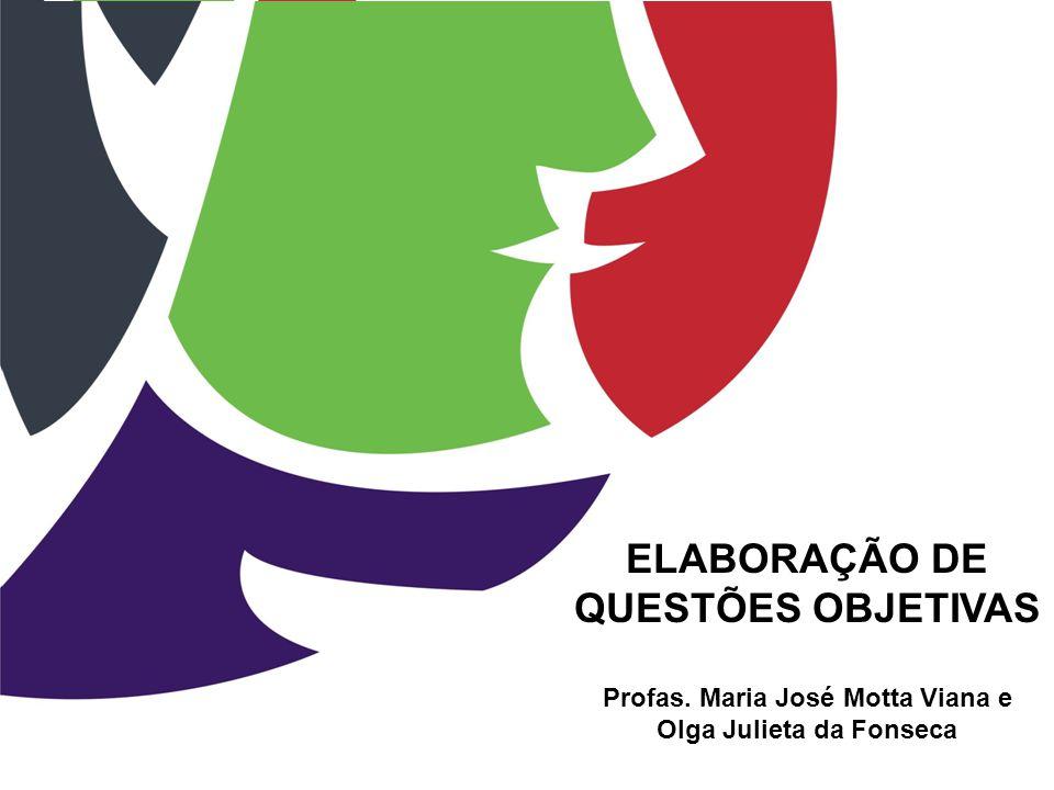 ELABORAÇÃO DE QUESTÕES OBJETIVAS Profas. Maria José Motta Viana e Olga Julieta da Fonseca
