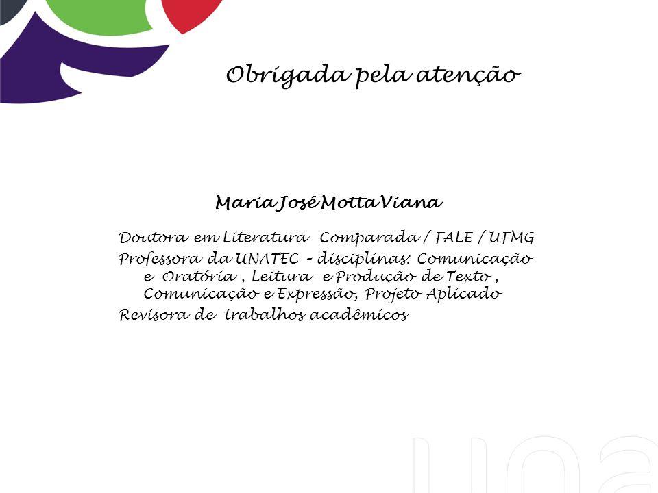 Obrigada pela atenção Maria José Motta Viana Doutora em Literatura Comparada / FALE / UFMG Professora da UNATEC – disciplinas: Comunicação e Oratória,