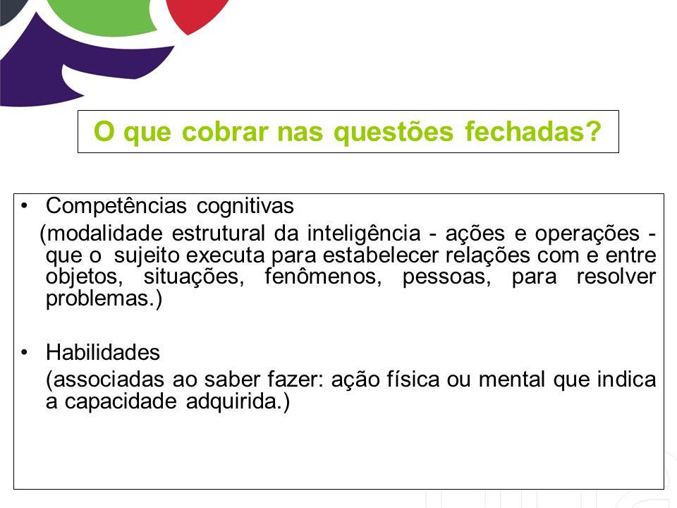 O que cobrar nas questões fechadas? Competências cognitivas (modalidade estrutural da inteligência - ações e operações - que o sujeito executa para es