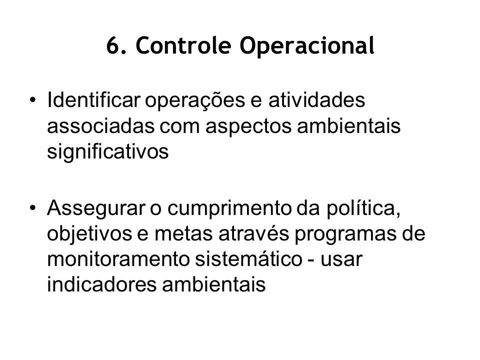 6. Controle Operacional Identificar operações e atividades associadas com aspectos ambientais significativos Assegurar o cumprimento da política, obje