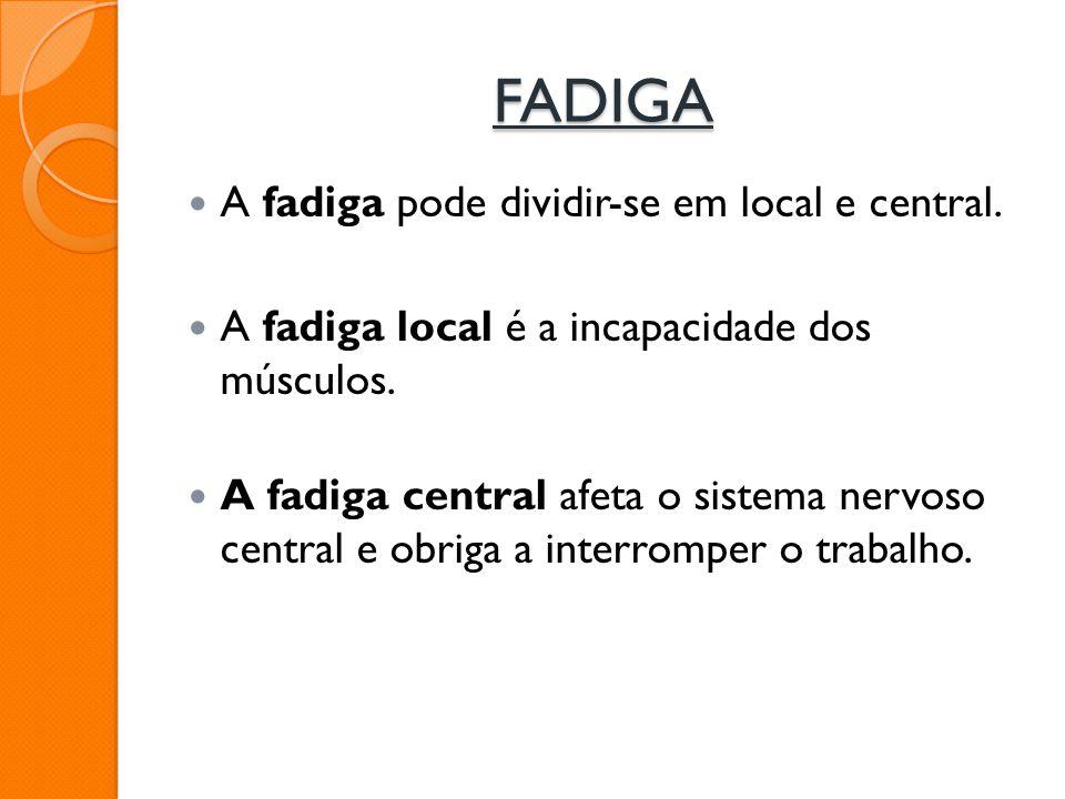 FADIGA A fadiga pode dividir-se em local e central. A fadiga local é a incapacidade dos músculos. A fadiga central afeta o sistema nervoso central e o