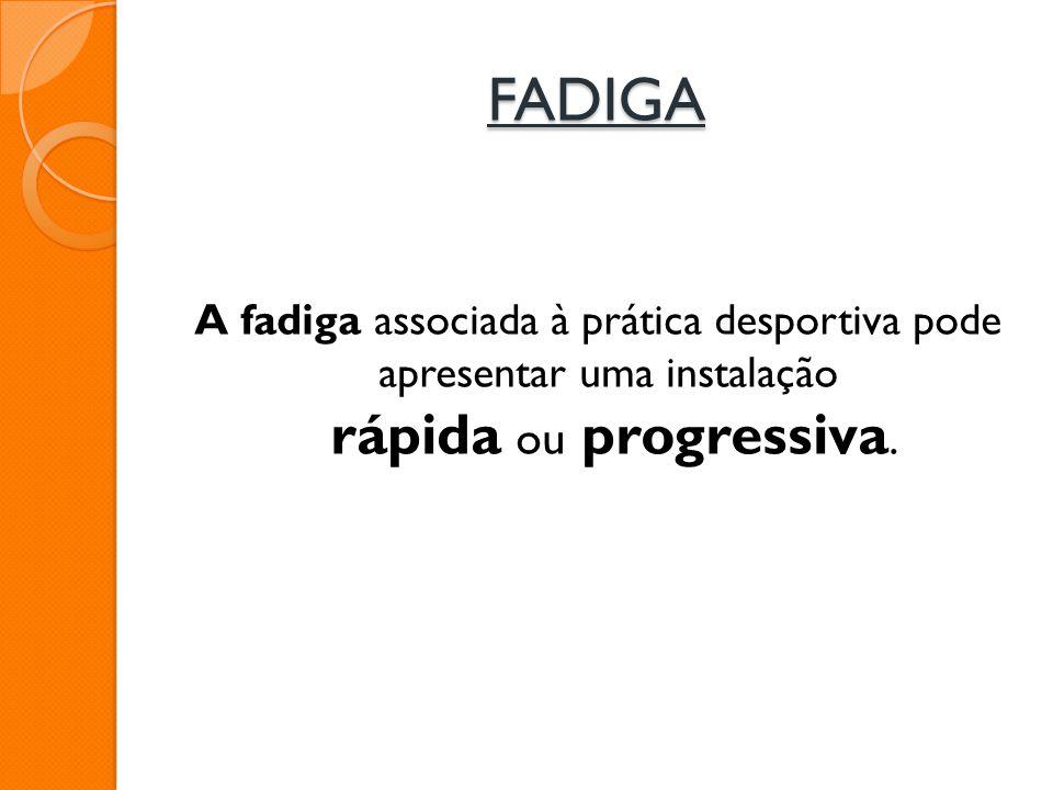 FADIGA A fadiga associada à prática desportiva pode apresentar uma instalação rápida ou progressiva.