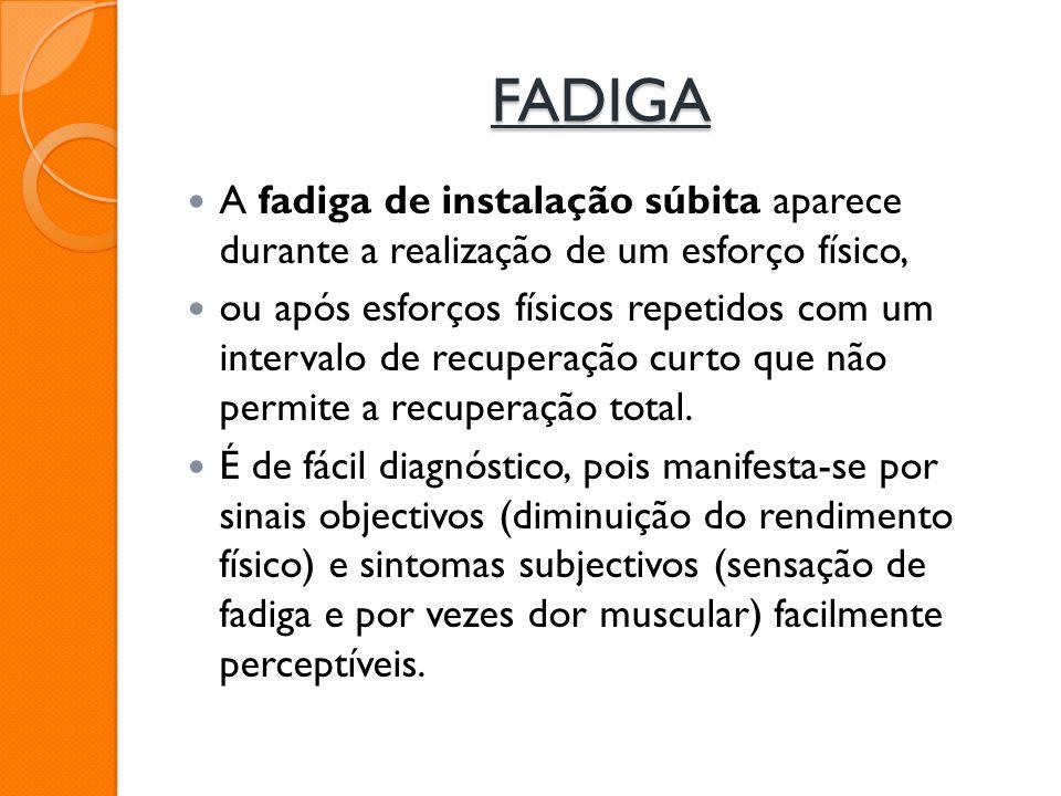 FADIGA A fadiga de instalação súbita aparece durante a realização de um esforço físico, ou após esforços físicos repetidos com um intervalo de recuper
