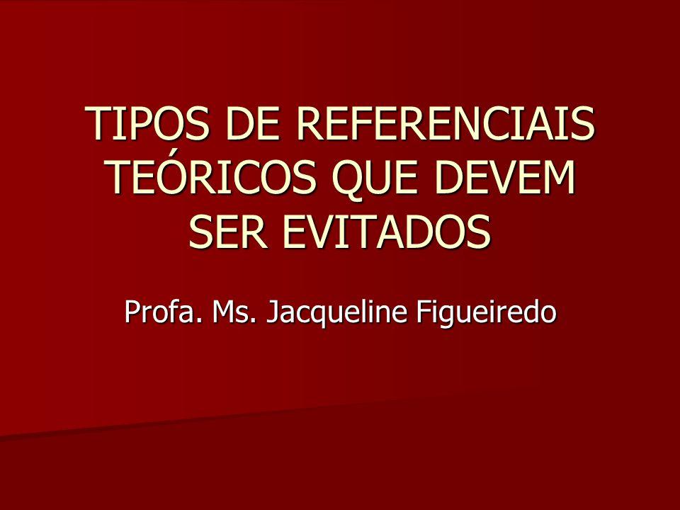 TIPOS DE REFERENCIAIS TEÓRICOS QUE DEVEM SER EVITADOS Profa. Ms. Jacqueline Figueiredo