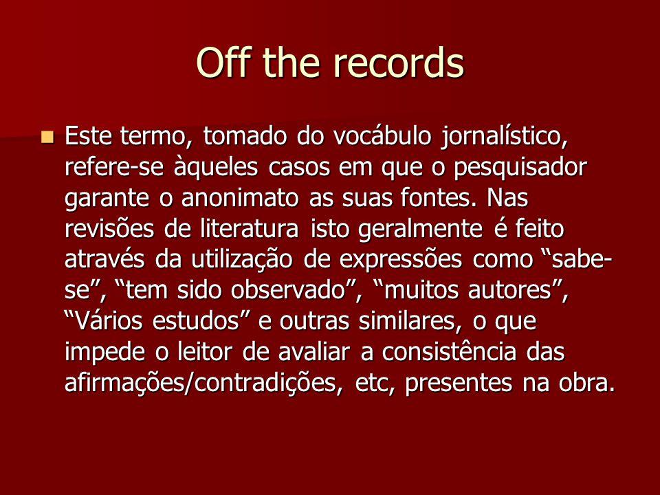 Off the records Este termo, tomado do vocábulo jornalístico, refere-se àqueles casos em que o pesquisador garante o anonimato as suas fontes.