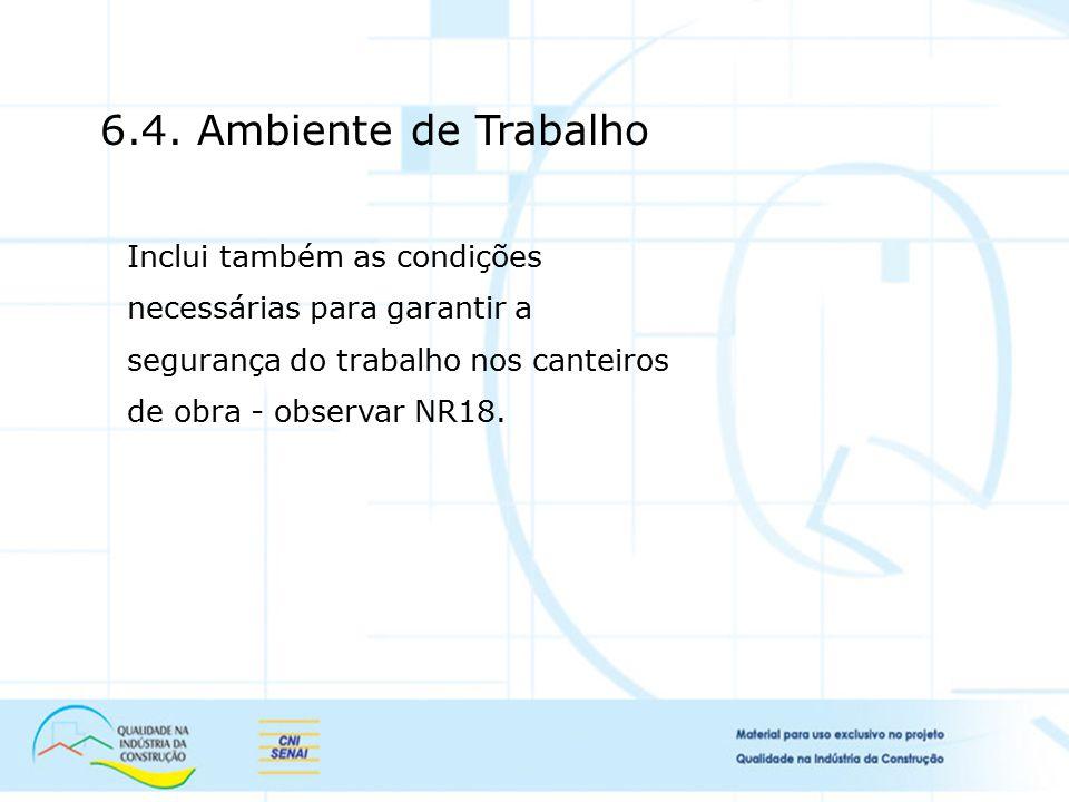 6.4. Ambiente de Trabalho Inclui também as condições necessárias para garantir a segurança do trabalho nos canteiros de obra - observar NR18.