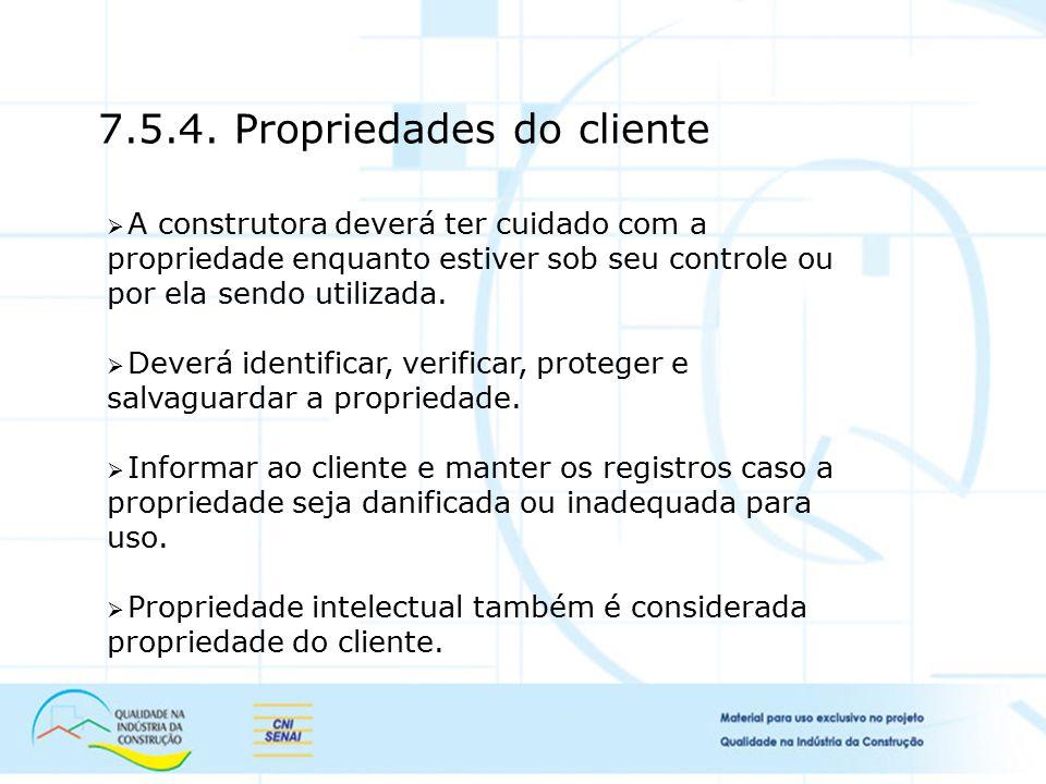 7.5.4. Propriedades do cliente  A construtora deverá ter cuidado com a propriedade enquanto estiver sob seu controle ou por ela sendo utilizada.  De