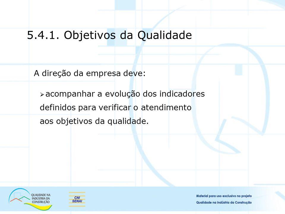 5.4.1. Objetivos da Qualidade A direção da empresa deve:  acompanhar a evolução dos indicadores definidos para verificar o atendimento aos objetivos