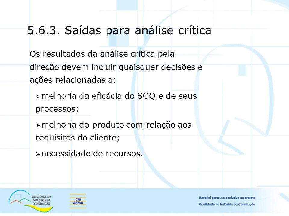 5.6.3. Saídas para análise crítica Os resultados da análise crítica pela direção devem incluir quaisquer decisões e ações relacionadas a:  melhoria d
