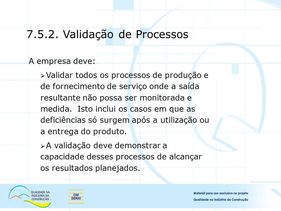 7.5.2. Validação de Processos A empresa deve:  Validar todos os processos de produção e de fornecimento de serviço onde a saída resultante não possa