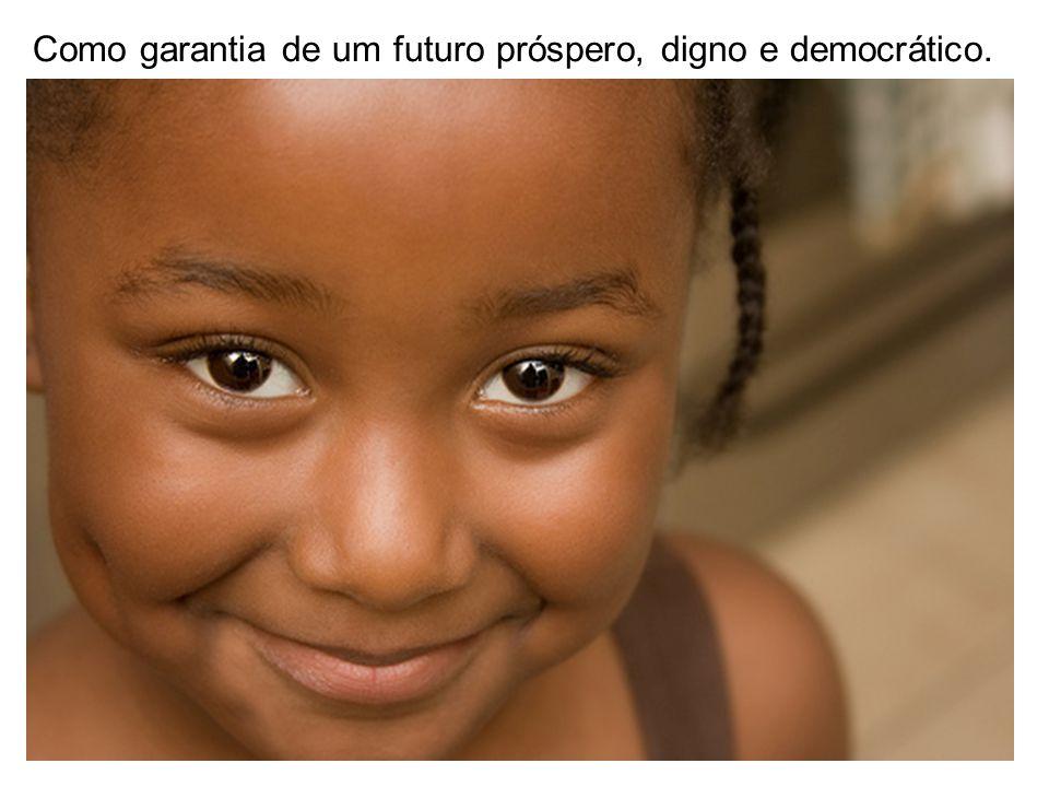 Como garantia de um futuro próspero, digno e democrático.