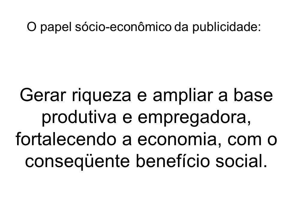O papel sócio-econômico da publicidade: Gerar riqueza e ampliar a base produtiva e empregadora, fortalecendo a economia, com o conseqüente benefício social.