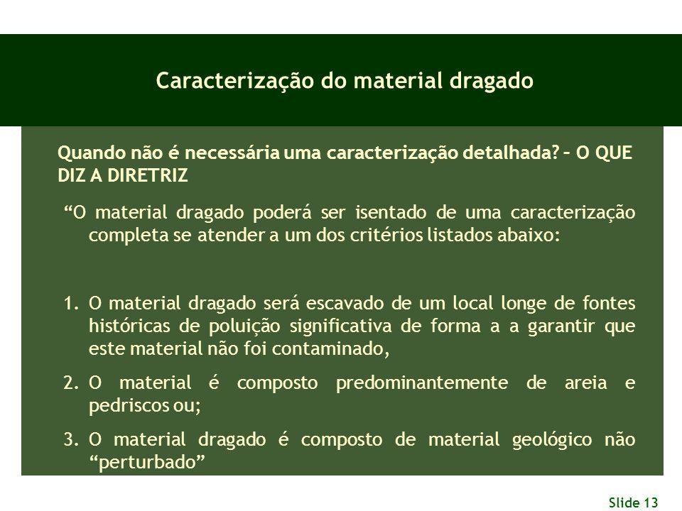 """Slide 13 Caracterização do material dragado Quando não é necessária uma caracterização detalhada? – O QUE DIZ A DIRETRIZ """"O material dragado poderá se"""
