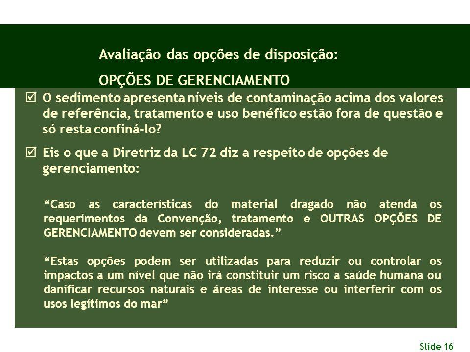 Slide 16 Avaliação das opções de disposição: OPÇÕES DE GERENCIAMENTO  O sedimento apresenta níveis de contaminação acima dos valores de referência, t