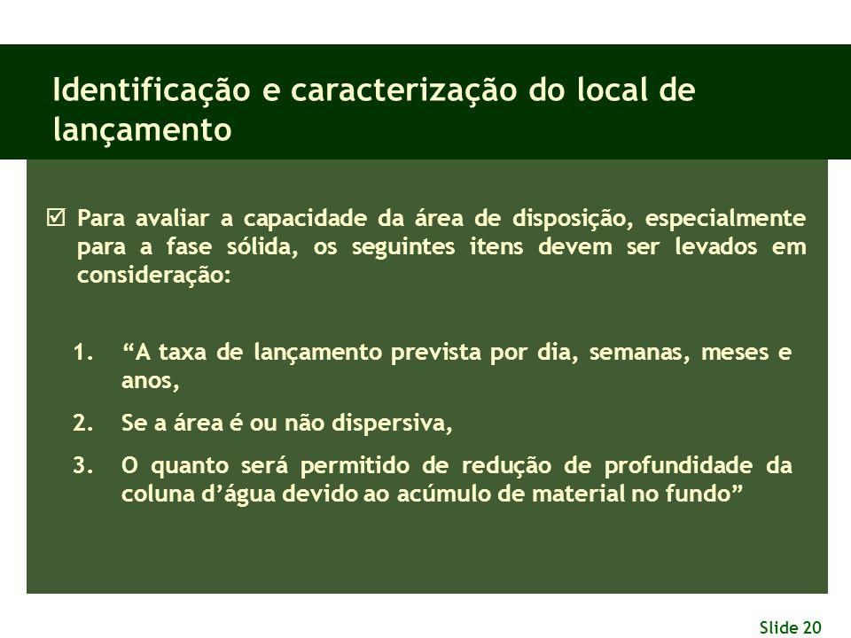 Slide 20 Identificação e caracterização do local de lançamento  Para avaliar a capacidade da área de disposição, especialmente para a fase sólida, os
