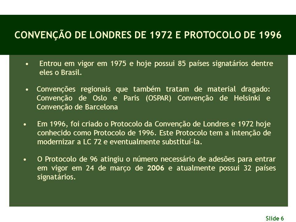 Slide 6 CONVENÇÃO DE LONDRES DE 1972 E PROTOCOLO DE 1996 Entrou em vigor em 1975 e hoje possui 85 países signatários dentre eles o Brasil. Convenções