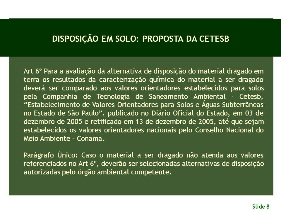 Slide 8 DISPOSIÇÃO EM SOLO: PROPOSTA DA CETESB Art 6º Para a avaliação da alternativa de disposição do material dragado em terra os resultados da cara
