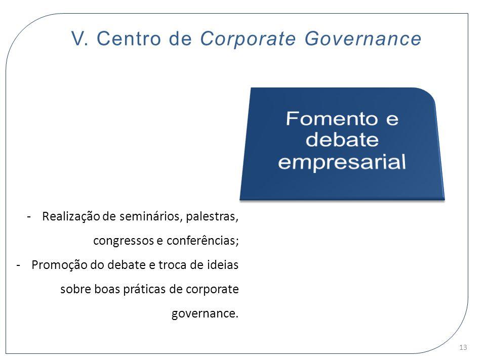 V. Centro de Corporate Governance -Realização de seminários, palestras, congressos e conferências; -Promoção do debate e troca de ideias sobre boas pr
