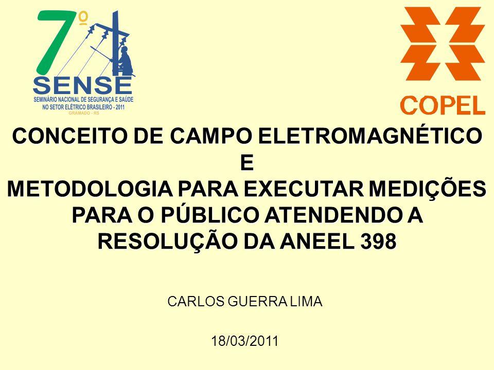 CONCEITO DE CAMPO ELETROMAGNÉTICO E METODOLOGIA PARA EXECUTAR MEDIÇÕES PARA O PÚBLICO ATENDENDO A RESOLUÇÃO DA ANEEL 398 CARLOS GUERRA LIMA 18/03/2011