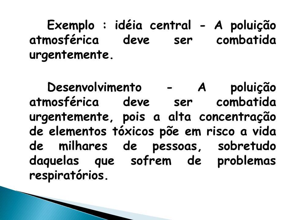 Exemplo : idéia central - A poluição atmosférica deve ser combatida urgentemente. Desenvolvimento - A poluição atmosférica deve ser combatida urgentem