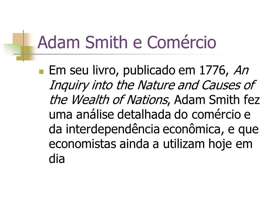 Adam Smith e Comércio Em seu livro, publicado em 1776, An Inquiry into the Nature and Causes of the Wealth of Nations, Adam Smith fez uma análise deta