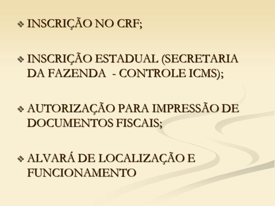  INSCRIÇÃO NO CRF;  INSCRIÇÃO ESTADUAL (SECRETARIA DA FAZENDA - CONTROLE ICMS);  AUTORIZAÇÃO PARA IMPRESSÃO DE DOCUMENTOS FISCAIS;  ALVARÁ DE LOCALIZAÇÃO E FUNCIONAMENTO