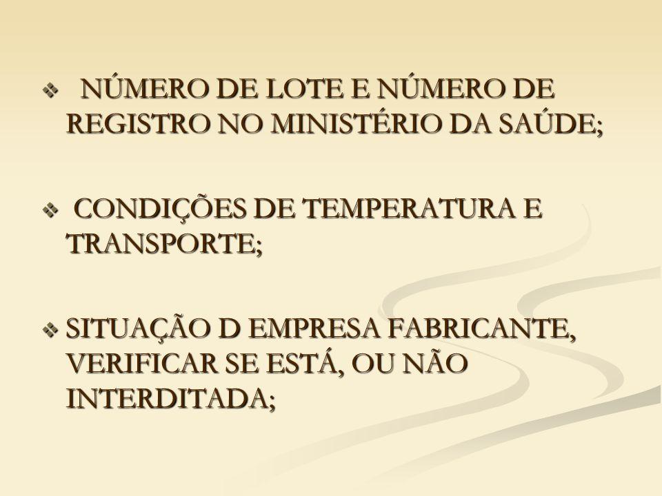  NÚMERO DE LOTE E NÚMERO DE REGISTRO NO MINISTÉRIO DA SAÚDE;  CONDIÇÕES DE TEMPERATURA E TRANSPORTE;  SITUAÇÃO D EMPRESA FABRICANTE, VERIFICAR SE ESTÁ, OU NÃO INTERDITADA;