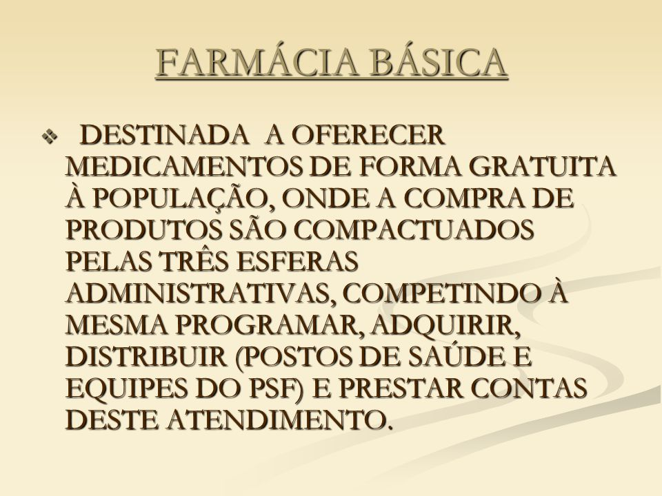 FARMÁCIA BÁSICA  DESTINADA A OFERECER MEDICAMENTOS DE FORMA GRATUITA À POPULAÇÃO, ONDE A COMPRA DE PRODUTOS SÃO COMPACTUADOS PELAS TRÊS ESFERAS ADMINISTRATIVAS, COMPETINDO À MESMA PROGRAMAR, ADQUIRIR, DISTRIBUIR (POSTOS DE SAÚDE E EQUIPES DO PSF) E PRESTAR CONTAS DESTE ATENDIMENTO.