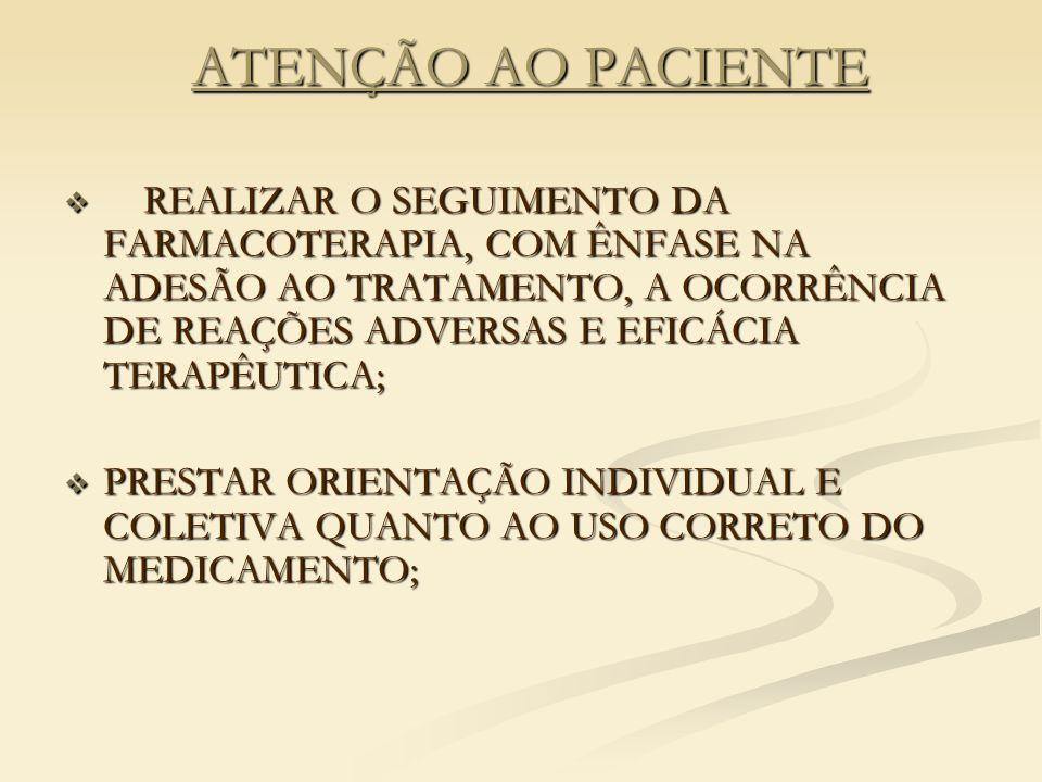 ATENÇÃO AO PACIENTE  REALIZAR O SEGUIMENTO DA FARMACOTERAPIA, COM ÊNFASE NA ADESÃO AO TRATAMENTO, A OCORRÊNCIA DE REAÇÕES ADVERSAS E EFICÁCIA TERAPÊUTICA;  PRESTAR ORIENTAÇÃO INDIVIDUAL E COLETIVA QUANTO AO USO CORRETO DO MEDICAMENTO;