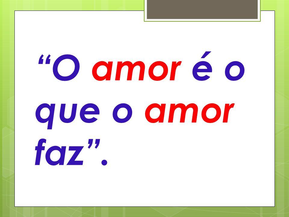 """""""O amor é o que o amor faz""""."""