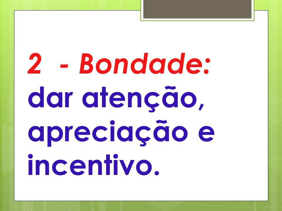 2 - Bondade: dar atenção, apreciação e incentivo.