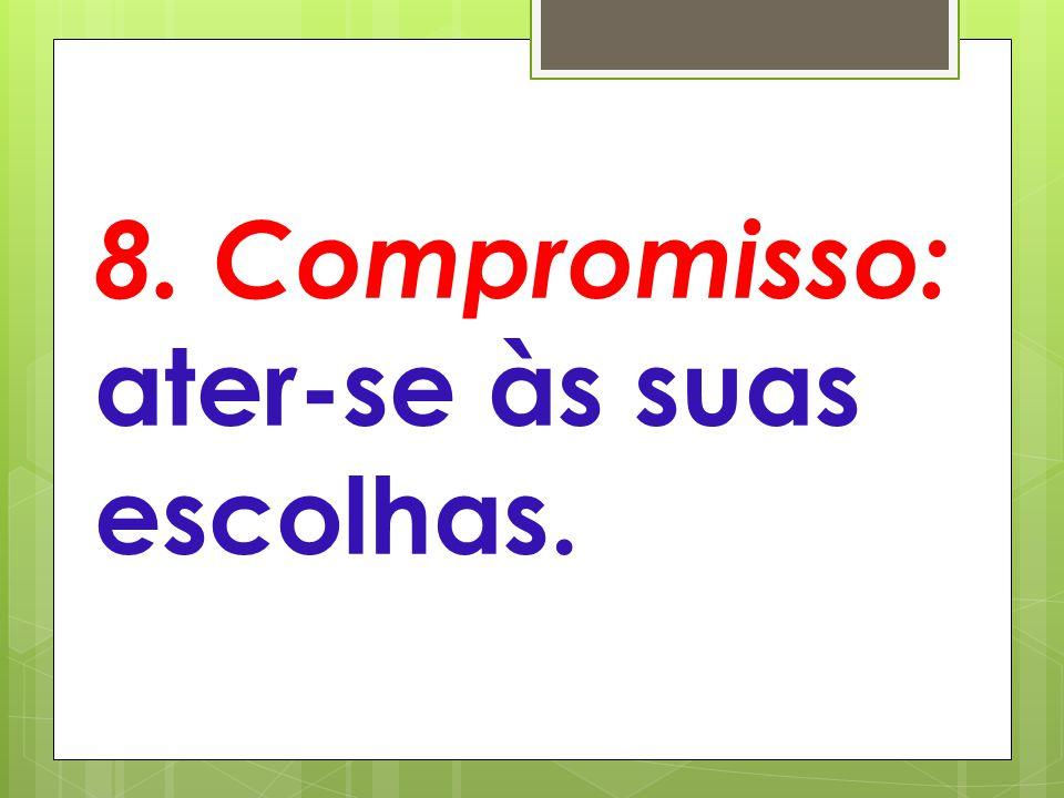 8. Compromisso: ater-se às suas escolhas.