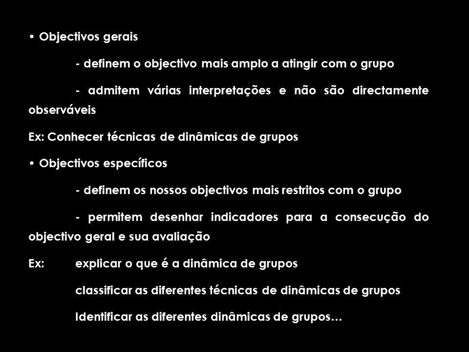 Objectivos gerais - definem o objectivo mais amplo a atingir com o grupo - admitem várias interpretações e não são directamente observáveis Ex: Conhecer técnicas de dinâmicas de grupos Objectivos específicos - definem os nossos objectivos mais restritos com o grupo - permitem desenhar indicadores para a consecução do objectivo geral e sua avaliação Ex: explicar o que é a dinâmica de grupos classificar as diferentes técnicas de dinâmicas de grupos Identificar as diferentes dinâmicas de grupos…