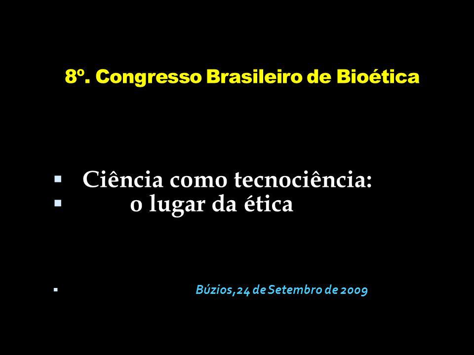8º. Congresso Brasileiro de Bioética  Ciência como tecnociência:  o lugar da ética  Búzios,24 de Setembro de 2009