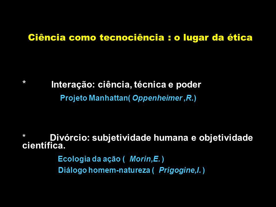 Ciência como tecnociência : o lugar da ética * Interação: ciência, técnica e poder Projeto Manhattan( Oppenheimer,R.) * Divórcio: subjetividade humana e objetividade científica.
